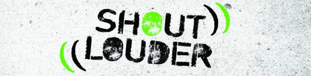 SHOUT LOUDER