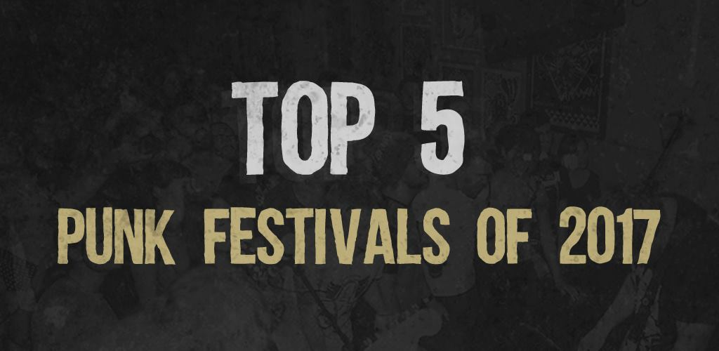 Top 5 Punk Festivals of 2017