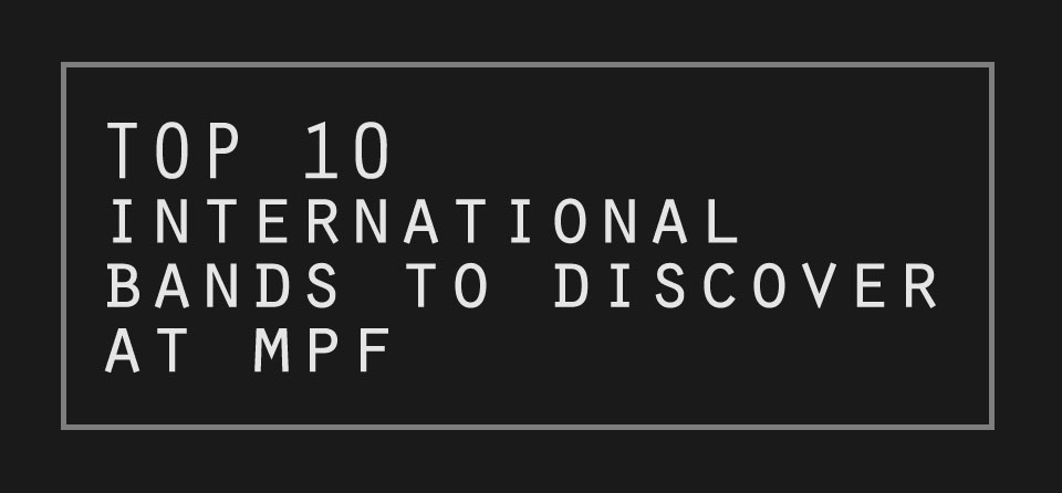 Top 10 International Bands To Discover at MPF